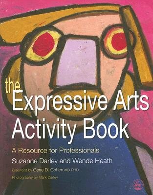The Expressive Arts Activity Book By Darley, Suzanne/ Heath, Wende/ Cohen, Gene D. (FRW)/ Darley, Mark (PHT)